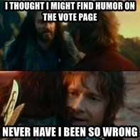 Never Have I Been So Wrong - I thought I might find humor on the vote page Never have i been so wrong
