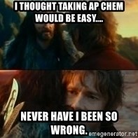 Never Have I Been So Wrong - I thought taking AP Chem would be easy.... Never have I been so wrong.