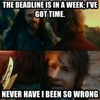 Never Have I Been So Wrong - The deadline is in a week; I've got time.  Never have I been so wrong