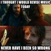Never Have I Been So Wrong - I thought i would revise music todaY Never have i been so wRong