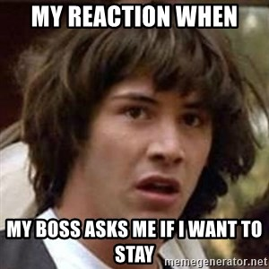 Conspiracy Guy - my reaction when  my boss asks me if i want to stay