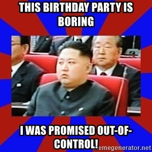 kim jong un - This birthday party is boring i was promised out-of-control!