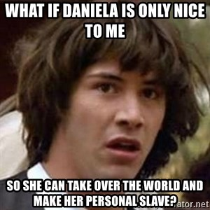 Conspiracy Guy - What if Daniela is only nice to me  So she can take over the world and make her personal slave?