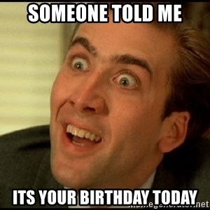 You Don't Say Nicholas Cage - someone told me its your birthday today