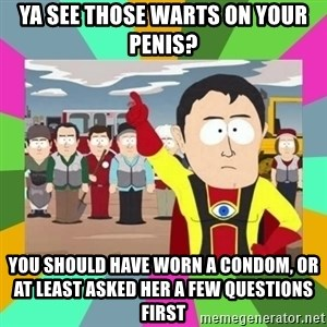 Captain  Obvious South Park - ya see those warts on your penis? you should have worn a condom, or at least asked her a few questions first