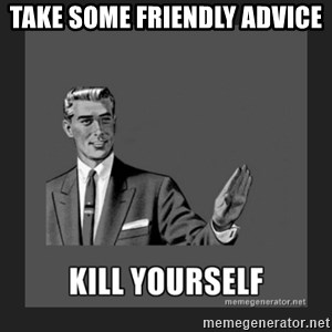 kill yourself guy - take some friendly advice