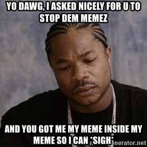 Sad Xzibit - yo dawg, i asked nicely for u to stop dem memez and you got me my meme inside my meme so i can *sigh*