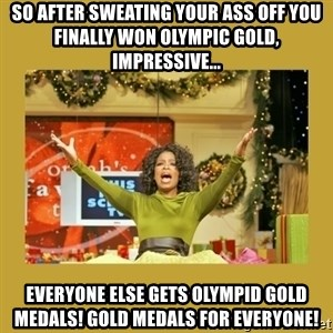 Oprah You get a - So after sweating your ass off you finally won olympic gold, impressive... EVERYONE ELSE GETS olympid GOLD MEDALs! GOLD MEDALS FOR EVERYONE!