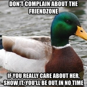 Actual Advice Mallard 1 - Don't complain about the friendzone If you really care about her, show it. You'll be out in no time