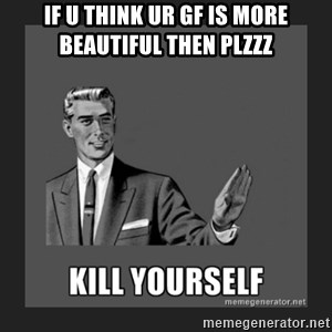 kill yourself guy - If u think ur gf is more beautiful then plzzz