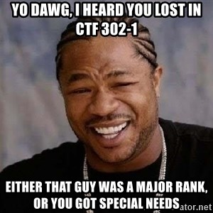 Yo Dawg - Yo Dawg, I heard you lost in CTF 302-1 Either that guy was a major rank, or you got special needs