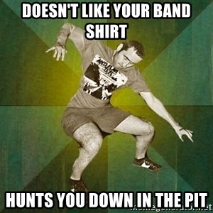 Progressive Mosh Guy - doesn't like your band shirt hunts you down in the pit