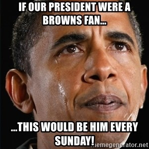 Obama Crying - If our President were a Browns fan... ...this would be him every Sunday!