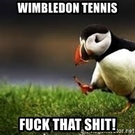 Unpopular Opinion - Wimbledon tennis fuck that shit!