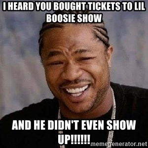 Yo Dawg - I HEARD YOU BOUGHT TICKETS TO LIL BOOSIE SHOW AND HE DIDN'T EVEN SHOW UP!!!!!!