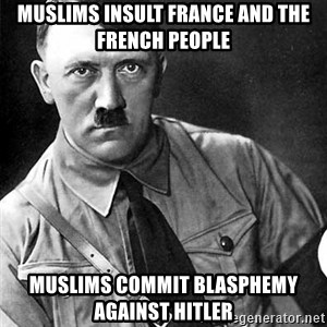 Hitler Advice - Muslims insult France and the French people Muslims Commit Blasphemy against Hitler