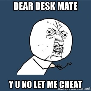 Y U No - dear desk mate y u no let me cheat