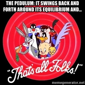 that's all folks - The pedulum: It swings back and forth around its equilibrium and...