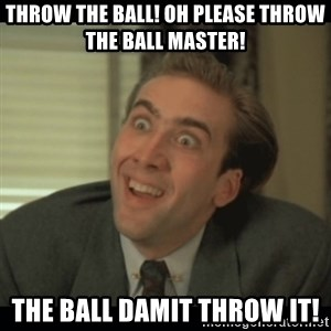 Nick Cage - THROW THE BALL! OH PLEASE THROW THE BALL MASTER! THE BALL DAMIT THROW IT!