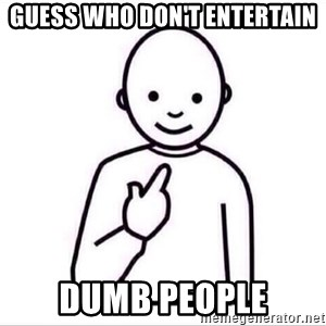 Guess who ? - Guess who don't entertain dumb people