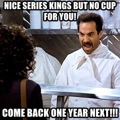 soup nazi2 - Nice Series kings but no cup for you! come back one year next!!!