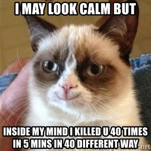 Grumpy Cat Smile - i may look calm but inside my mind i killed u 40 times in 5 mins in 40 different way
