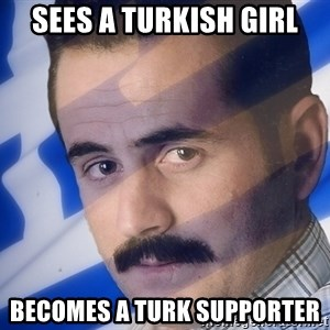 Generic Greek Guy - Sees a Turkish girl Becomes a Turk supporter