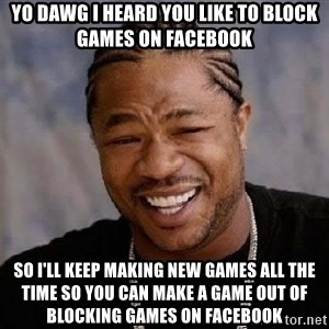 Yo Dawg - yo dawg i heard you like to block games on facebook so I'll keep making new games all the time so you can make a game out of blocking games on facebook