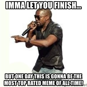 Imma Let you finish kanye west - imma let you finish... But one day this is gonna be the most top rated meme of all time!
