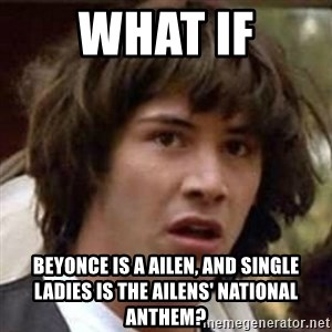 Conspiracy Guy - What if Beyonce is a ailen, and single ladies is the ailens' national anthem?