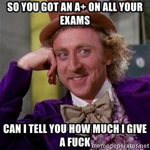 Willy Wonka - so you got an a+ on all your exams can i tell you how much i give a fuck