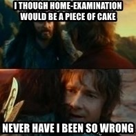 Never Have I Been So Wrong - I though home-examination would be a piece of cake Never have i been so wrong
