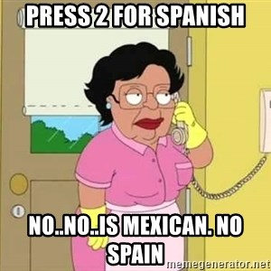 Consuela Hello No - press 2 for spanish no..no..is mexican. no spain