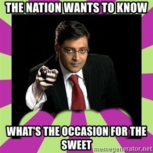 Arnab Goswami - The nation wants to know what's the occasion for the sweet
