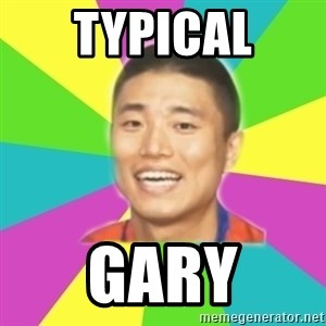 Typical Gary - typical Gary
