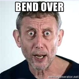 Michael Rosen  - Bend over