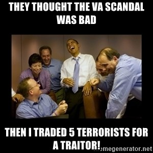 obama laughing  - They thought the VA scandal was bad Then I traded 5 terrorists for a traitor!