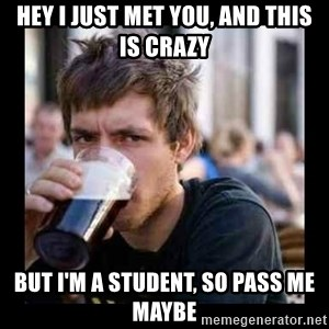 Bad student - hey i just met you, and this is crazy But i'm a student, so pass me maybe