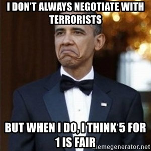 Not Bad Obama - I don't always negotiate with terrorists But when I do, I think 5 for 1 is fair