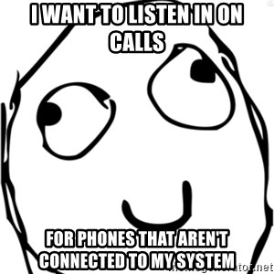 Derp meme - I want to listen in on Calls for phones that aren't connected to my system