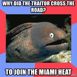 Bad Joke Eels - Why did the Traitor cross the road? To Join the miami heat