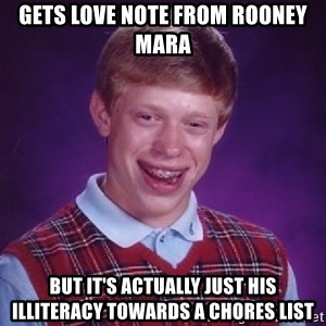 Bad Luck Brian - Gets love note from Rooney Mara But it's actually just his illiteracy towards a chores list