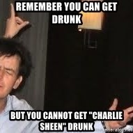 """Drunk Charlie Sheen - Remember you can get drunk but you cannot get """"Charlie sheen"""" drunk"""