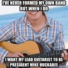 Guitar douchebag - i've never formed my own band but when i do i want my lead guitarist to be president mike huckabee