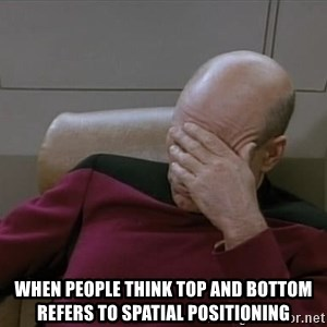 Picardfacepalm -  when people think top and bottom refers to spatial positioning
