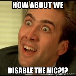 You Don't Say Nicholas Cage - How about we Disable the NIC?!?