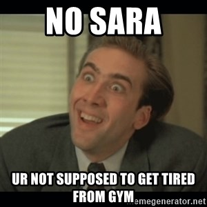 Nick Cage - No Sara  Ur not supposed to get tired from gym