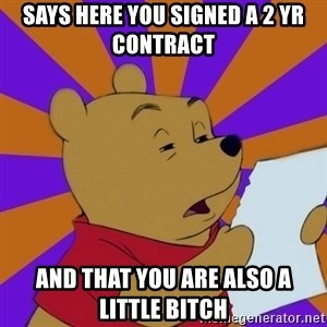 Skeptical Pooh - SAYS HERE YOU SIGNED A 2 YR CONTRACT AND THAT YOU ARE ALSO A LITTLE BITCH