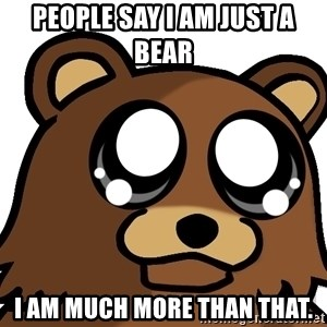 Pedobear Triste - people say i am just a bear i am much more than that.