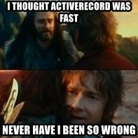 Never Have I Been So Wrong - i thought activerecord was fast never have i been so wrong